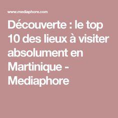 Découverte : le top 10 des lieux à visiter absolument en Martinique - Mediaphore