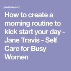 How to create a morning routine to kick start your day - Jane Travis - Self Care for Busy Women