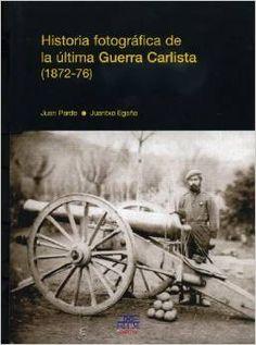 Juan Pardo ; Juantxo Egaña. Historia fotográfica de la última Guerra Carlista (1872-1876)