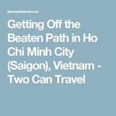 Getting Off the Beaten Path in Ho Chi Minh City (Saigon), Vietnam - Two Can Travel