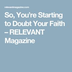 So, You're Starting to Doubt Your Faith – RELEVANT Magazine