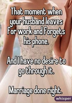 That moment when your husband leaves for work and forgets his phone. And I have no desire to go through it. Marriage done right.