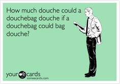How much douche could a douchebag douche if a douchebag could bag douche?