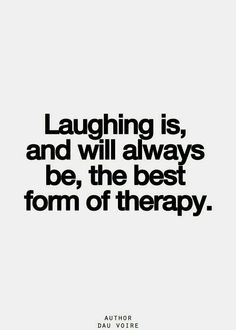 """""""Laughing is, and will always be, the best form of therapy."""" - Unknown.  Laughter is the best medicine"""