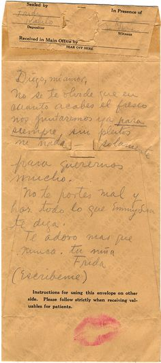 A love letter from Frida Kahlo to Diego Rivera before being hospitalized in St. Lukes Hospital (1940).     Diego, my love.    Don't forget that once you're done with the fresco, we'll get together. This time, forever. No fights, no nothing, just to love ourselves a lot.    Behave well, and do everything Emmy Lou tells you to do.    I love you more than ever.    Your girl.    Frida.    (Write me back)    *Signs with a kiss*