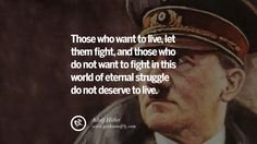 Those who want to live, let them fight, and those who do not want to fight in this world of eternal struggle do not deserve to live. 40 Adolf Hitler Quotes on War, Politics, Nationalism, And Lies