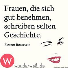 """""""Frauen, die sich gut benehmen, schreiben selten Geschichte.""""  Eleanor Roosevelt"""