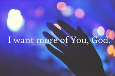 """""""Set a fire down in my soul that I can't contain. That I can't control. I WANT MORE OF YOU, GOD!"""""""