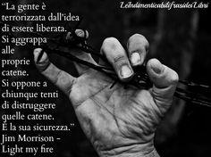 """""""La gente è terrorizzata dall'idea di essere liberata. Si aggrappa alle proprie catene. Si oppone a chiunque tenti di distruggere quelle catene. È la sua sicurezza."""" Jim Morrison - Light my fire"""