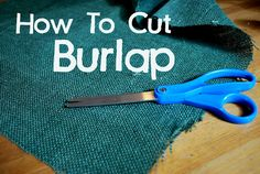How to cut burlap evenly, ill be glad for this one day!