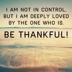 I Am Not In Control, But Deeply Loved By the One Who Is #inspirations #thankful