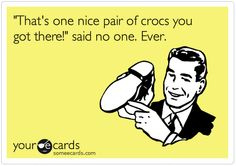 Oh this made me laugh out loud! I love crocs!! Said this girl right here!