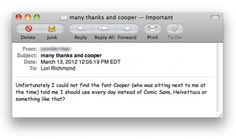 """My friends Lori and Matthew are graphic designers and they are bonafide typenerds. This shows in the fact that they named their sons after typefaces; Cooper Hudson and Holden Rockwell. Now, Cooper, who is 5, recently asked his teacher not to use Comic Sans in the classroom. The teacher, having a hard time making sense of Coopers typeface suggestion, sent this email to his parents."""