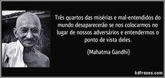 Três quartos das misérias e mal-entendidos do mundo desaparecerão se nos colocarmos no lugar de nossos adversários e entendermos o ponto de vista deles. (Mahatma Gandhi)