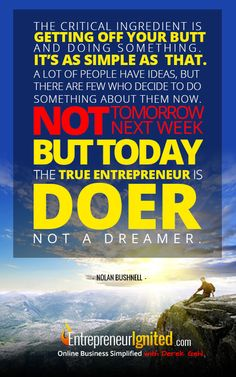 The critical ingredient is getting off your butt and doing something, it's as simple as that. A lot of people have ideas, but there are few who decide to do something about them now. Not tomorrow, next week but today. The true entrepreneur is a doer not a dreamer ~ Entrepreneur Quotes