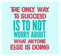 The only way to #succeed is to not #worry about what anyone else is doing.