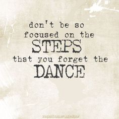 Don't be so focused on the steps that you forget to dance. <3