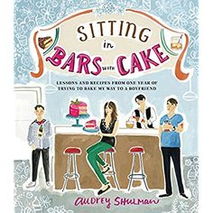 Sitting in Bars with Cake: Lessons and Recipes from One Year of Trying to Bake My Way to a Boyfriend ** Want to know more, click on the image.