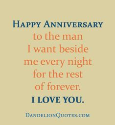 http://dandelionquotes.com/happy-anniversary-to-the-man-i-want Happy Anniversary to the man I want beside me every night for the rest of forever. I love you.