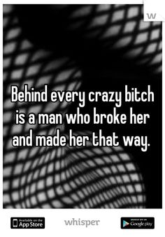 Behind every crazy bitch  is a man who broke her  and made her that way.