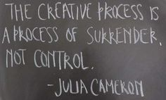 """The creative process is a process of surrender, not control."" Julia Cameron quote"