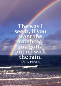 The way I see it, if you want the rainbow, you gotta put up with the rain. #Dolly Parton #quote https://bekitschig.wordpress.com/