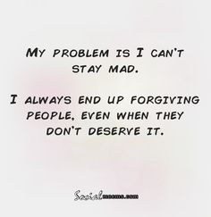 My problem is i can't stay mad,