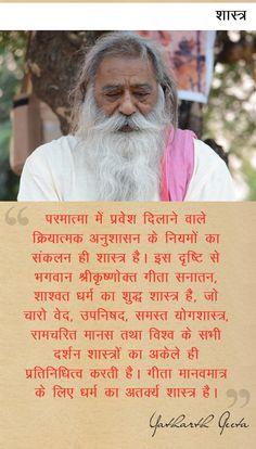 Yatharth Geeta - Scripture - शास्त्र : परमात्मा में प्रवेश दिलाने वाले क्रियात्मक अनुशासन के नियमों का संकलन ही शास्त्र है। इस दृष्टि से भगवान श्रीकृष्णोक्त गीता सनातन, शाश्वत धर्म का शुद्ध शास्त्र है, जो चारो वेद, उपनिषद, समस्त योगशास्त्र, रामचरित मानस तथा विश्व के सभी दर्शन शास्त्रों का अकेले ही प्रतिनिधित्व करती है। गीता मानवमात्र के लिए धर्म का अतक्र्य शास्त्र है।  Bhagavad Gita