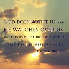 God does notice us, and He watches over us but it is usually through another perosn that he meets our needs - Spencer W. Kimball