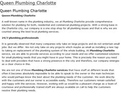 Queen Charlotte Plumbing 8424 Old Statesville Rd Charlotte NC 28269 Unit-250 (704) 707-3339 http://www.queencharlotteplumbing.com   Plumbers Charlotte NC service is never too far from you. Whenever you have a leakage in your plumbing system in your home or office, all you need to do is that you should give us a call. Our team of expert plumbers would be there to help you much before you would expect us to.
