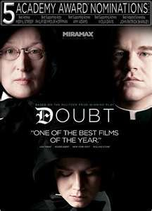 DOUBT. This is a very good movie. Meryl Streep is very intense and Amy Adams is so sweet and innocent, and never wants to believe the worst. Wonderful!