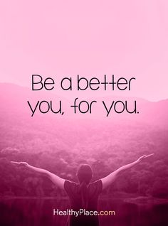 Positive Quote: Be a better you, for you. www.HealthyPlace.com