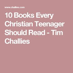 10 Books Every Christian Teenager Should Read - Tim Challies