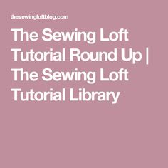 The Sewing Loft Tutorial Round Up | The Sewing Loft Tutorial Library