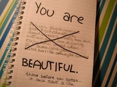 """""""You Are Beautiful! ... Think before you speak.  It could save a life.""""    Seriously, think carefully before you say something negative and hurtful.  Words can hurt so much more than we realize.  Instead of adding to the negativity, go and build someone up today with a sincere compliment!  Love, not hate <3"""