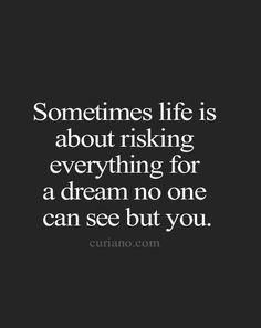 """""""Sometimes life is about risking everything for a dream no one can see but you."""""""