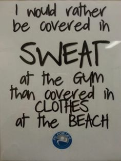 I would rather be covered in SWEAT at the gym than covered in clothes at the beach