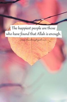"""""""The happiest people are those who have found that Allah (Subhanahu wa Ta'ala) is enough."""""""