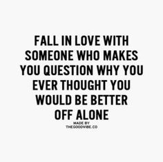 fall in love with someone who makes you question why you ever thought you would be better off alone