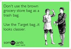 Don't use the brown grocery store bag as a trash bag. Use the Target bag...it looks classier. - Ha Ha, it does look a bit classier, doesn't it.