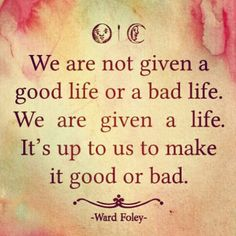 ITS up to US to making it a GOOD LIFE
