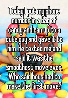 """Today I put my phone number in a bag of candy and ran up to a cute guy and gave it to him. He texted me and said it was the smoothest move ever. Who said boys had to make the first move?"""
