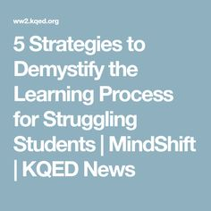 5 Strategies to Demystify the Learning Process for Struggling Students | MindShift | KQED News