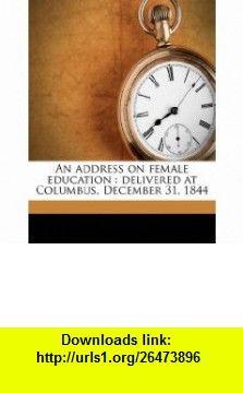 An address on female education delivered at Columbus, December 31, 1844 (9781149896402) William Johnston , ISBN-10: 114989640X  , ISBN-13: 978-1149896402 ,  , tutorials , pdf , ebook , torrent , downloads , rapidshare , filesonic , hotfile , megaupload , fileserve