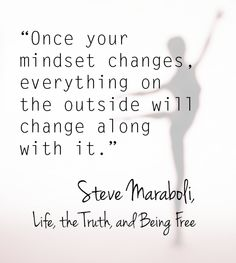 Quote by Steve Maraboli: Once your mindset changes, everything on the outside will change along with it.