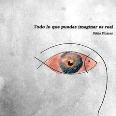"""""""Todo lo que puedas imaginar es real"""" – Pablo Picasso"""