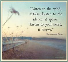Native American Proverb: Listen to the wind, it talks. Listen to the silence, it speaks. Listen to your heart, it knows. Native American Proverb, Native American Wisdom, Native American Spirituality, American Symbols, American Indians, Great Quotes, Me Quotes, Inspirational Quotes, Quotes Images