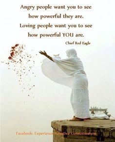 ....loving people want you to see how powerful you are. - Chief Red Eagle