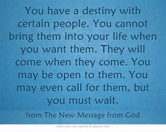 You have a destiny with certain people. You cannot bring them into your life when you want them. They will come when they come. You may be open to them. You may even call for them, but you must wait. ~ from The New Message from God