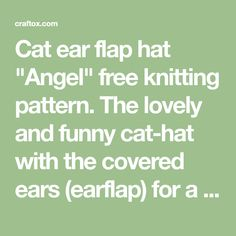 """Cat ear flap hat """"Angel"""" free knitting pattern. The lovely and funny cat-hat with the covered ears (earflap) for a girl. Such a stylish and special hat will surely become one of the favorite headwear's of a little fashionable girl. Baby Hat Knitting Pattern, Free Knitting, Knitting Patterns, Flap Hat, Baby Hats, Funny Cats, Knitted Hats, Free Pattern, Ears"""